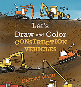 Let's Draw and Color Construction Vehicles by Lindsay M. Ward